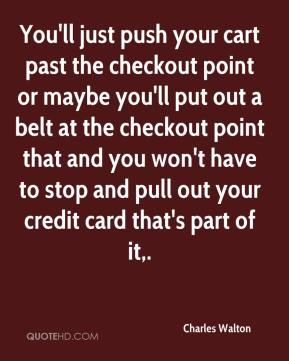 Charles Walton - You'll just push your cart past the checkout point or maybe you'll put out a belt at the checkout point that and you won't have to stop and pull out your credit card that's part of it.