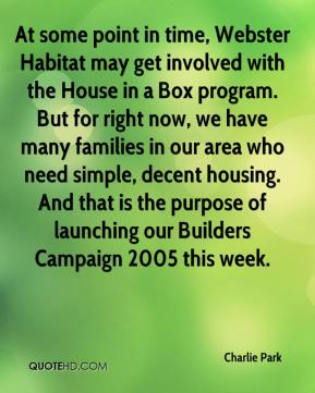 At some point in time, Webster Habitat may get involved with the House in a Box program. But for right now, we have many families in our area who need simple, decent housing. And that is the purpose of launching our Builders Campaign 2005 this week.