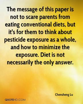 Chensheng Lu - The message of this paper is not to scare parents from eating conventional diets, but it's for them to think about pesticide exposure as a whole, and how to minimize the exposure. Diet is not necessarily the only answer.