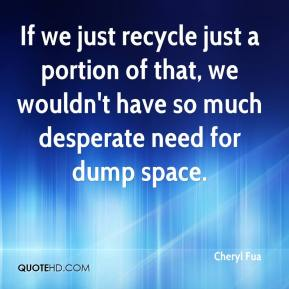 Cheryl Fua - If we just recycle just a portion of that, we wouldn't have so much desperate need for dump space.