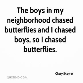 Cheryl Harner - The boys in my neighborhood chased butterflies and I chased boys, so I chased butterflies.