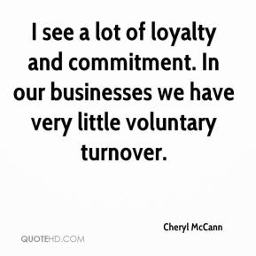 Cheryl McCann - I see a lot of loyalty and commitment. In our businesses we have very little voluntary turnover.