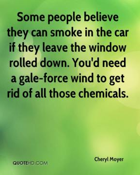 Cheryl Moyer - Some people believe they can smoke in the car if they leave the window rolled down. You'd need a gale-force wind to get rid of all those chemicals.