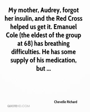 Chevelle Richard - My mother, Audrey, forgot her insulin, and the Red Cross helped us get it. Emanuel Cole (the eldest of the group at 68) has breathing difficulties. He has some supply of his medication, but ...