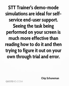 Chip Schuneman - STT Trainer's demo-mode simulations are ideal for self-service end-user support. Seeing the task being performed on your screen is much more effective than reading how to do it and then trying to figure it out on your own through trial and error.