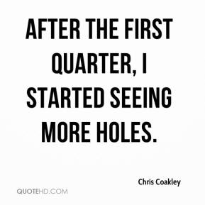 Chris Coakley - After the first quarter, I started seeing more holes.