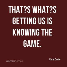 Chris Grefe - That?s what?s getting us is knowing the game.