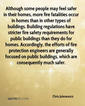 Although some people may feel safer in their homes, more fire fatalities occur in homes than in other types of buildings. Building regulations have stricter fire safety requirements for public buildings than they do for homes. Accordingly, the efforts of fire protection engineers are generally focused on public buildings, which are consequently much safer.