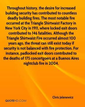 Chris Jelenewicz - Throughout history, the desire for increased building security has contributed to countless deadly building fires. The most notable fire occurred at the Triangle Shirtwaist Factory in New York City in 1911, where locked exit doors contributed to 146 fatalities. Although the Triangle Shirtwaist Fire occurred almost 100 years ago, the threat can still exist today if security is not balanced with fire protection. For instance, padlocked exit doors contributed to the deaths of 175 concertgoers at a Buenos Aires nightclub fire in 2004.