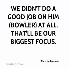 Chris Kellermann - We didn't do a good job on him (Bowler) at all. That'll be our biggest focus.