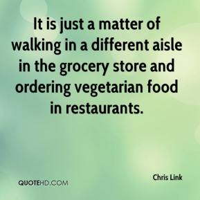Chris Link - It is just a matter of walking in a different aisle in the grocery store and ordering vegetarian food in restaurants.