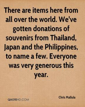 Chris Mallula - There are items here from all over the world. We've gotten donations of souvenirs from Thailand, Japan and the Philippines, to name a few. Everyone was very generous this year.