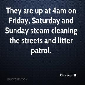 Chris Morrill - They are up at 4am on Friday, Saturday and Sunday steam cleaning the streets and litter patrol.