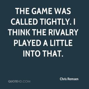 Chris Remsen - The game was called tightly. I think the rivalry played a little into that.