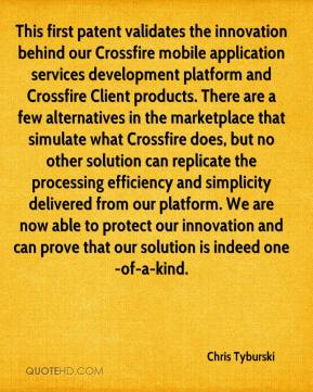 Chris Tyburski - This first patent validates the innovation behind our Crossfire mobile application services development platform and Crossfire Client products. There are a few alternatives in the marketplace that simulate what Crossfire does, but no other solution can replicate the processing efficiency and simplicity delivered from our platform. We are now able to protect our innovation and can prove that our solution is indeed one-of-a-kind.