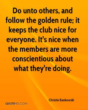 Christie Bankowski - Do unto others, and follow the golden rule; it keeps the club nice for everyone. It's nice when the members are more conscientious about what they're doing.