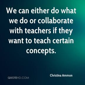 Christina Ammon - We can either do what we do or collaborate with teachers if they want to teach certain concepts.