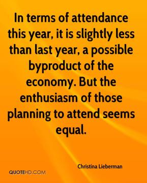 Christina Lieberman - In terms of attendance this year, it is slightly less than last year, a possible byproduct of the economy. But the enthusiasm of those planning to attend seems equal.
