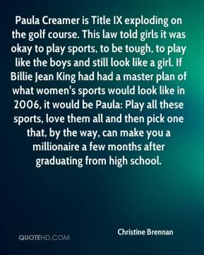 Christine Brennan - Paula Creamer is Title IX exploding on the golf course. This law told girls it was okay to play sports, to be tough, to play like the boys and still look like a girl. If Billie Jean King had had a master plan of what women's sports would look like in 2006, it would be Paula: Play all these sports, love them all and then pick one that, by the way, can make you a millionaire a few months after graduating from high school.