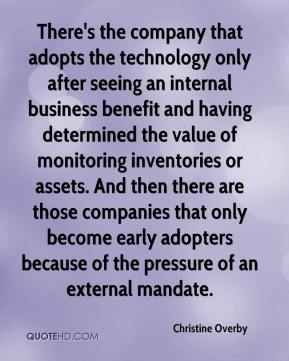 Christine Overby - There's the company that adopts the technology only after seeing an internal business benefit and having determined the value of monitoring inventories or assets. And then there are those companies that only become early adopters because of the pressure of an external mandate.