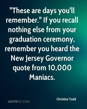 "Christine Todd - ""These are days you'll remember."" If you recall nothing else from your graduation ceremony, remember you heard the New Jersey Governor quote from 10,000 Maniacs."