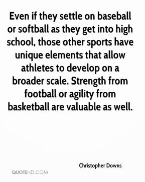 Christopher Downs - Even if they settle on baseball or softball as they get into high school, those other sports have unique elements that allow athletes to develop on a broader scale. Strength from football or agility from basketball are valuable as well.