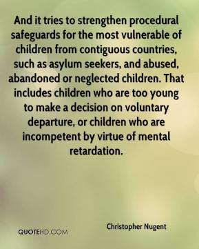 Christopher Nugent - And it tries to strengthen procedural safeguards for the most vulnerable of children from contiguous countries, such as asylum seekers, and abused, abandoned or neglected children. That includes children who are too young to make a decision on voluntary departure, or children who are incompetent by virtue of mental retardation.