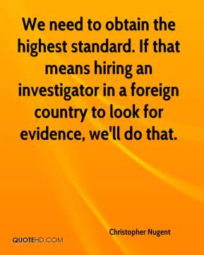 Christopher Nugent - We need to obtain the highest standard. If that means hiring an investigator in a foreign country to look for evidence, we'll do that.