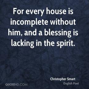 Christopher Smart - For every house is incomplete without him, and a blessing is lacking in the spirit.