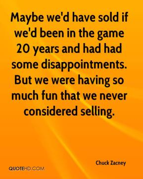 Chuck Zacney - Maybe we'd have sold if we'd been in the game 20 years and had had some disappointments. But we were having so much fun that we never considered selling.