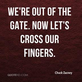 Chuck Zacney - We're out of the gate. Now let's cross our fingers.