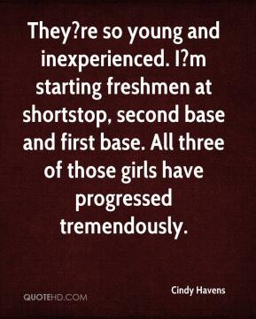 Cindy Havens - They?re so young and inexperienced. I?m starting freshmen at shortstop, second base and first base. All three of those girls have progressed tremendously.