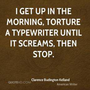 Clarence Budington Kelland - I get up in the morning, torture a typewriter until it screams, then stop.