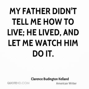 My father didn't tell me how to live; he lived, and let me watch him do it.
