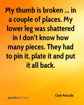 Clark Metcalfe - My thumb is broken ... in a couple of places. My lower leg was shattered in I don't know how many pieces. They had to pin it, plate it and put it all back.