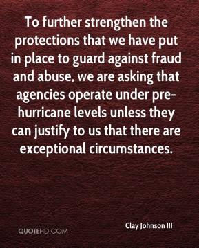 Clay Johnson III - To further strengthen the protections that we have put in place to guard against fraud and abuse, we are asking that agencies operate under pre-hurricane levels unless they can justify to us that there are exceptional circumstances.