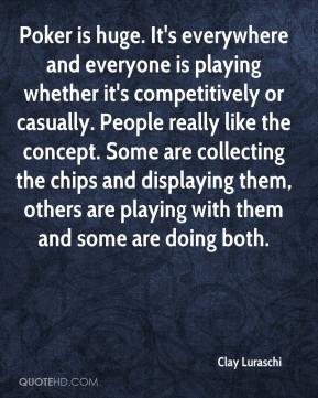 Clay Luraschi - Poker is huge. It's everywhere and everyone is playing whether it's competitively or casually. People really like the concept. Some are collecting the chips and displaying them, others are playing with them and some are doing both.