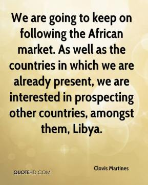 Clovis Martines - We are going to keep on following the African market. As well as the countries in which we are already present, we are interested in prospecting other countries, amongst them, Libya.