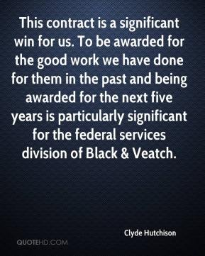 Clyde Hutchison - This contract is a significant win for us. To be awarded for the good work we have done for them in the past and being awarded for the next five years is particularly significant for the federal services division of Black & Veatch.