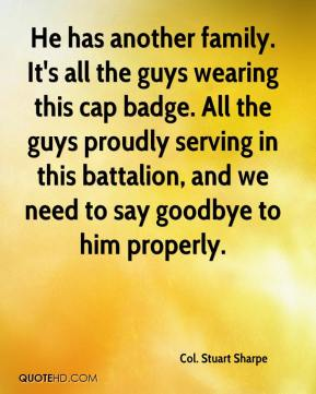 He has another family. It's all the guys wearing this cap badge. All the guys proudly serving in this battalion, and we need to say goodbye to him properly.