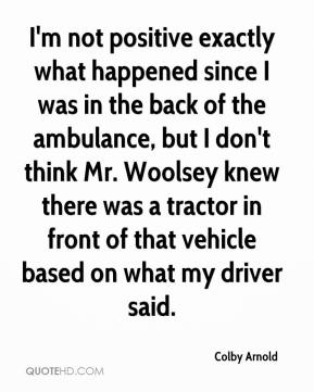 I'm not positive exactly what happened since I was in the back of the ambulance, but I don't think Mr. Woolsey knew there was a tractor in front of that vehicle based on what my driver said.