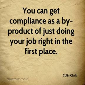 Colin Clark - You can get compliance as a by-product of just doing your job right in the first place.