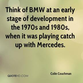 Colin Couchman - Think of BMW at an early stage of development in the 1970s and 1980s, when it was playing catch up with Mercedes.