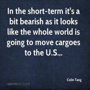 Colin Tang - In the short-term it's a bit bearish as it looks like the whole world is going to move cargoes to the U.S..