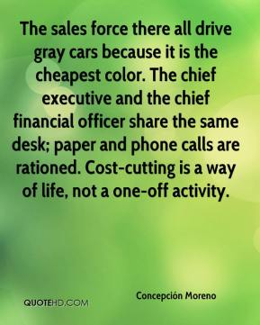 Concepción Moreno - The sales force there all drive gray cars because it is the cheapest color. The chief executive and the chief financial officer share the same desk; paper and phone calls are rationed. Cost-cutting is a way of life, not a one-off activity.