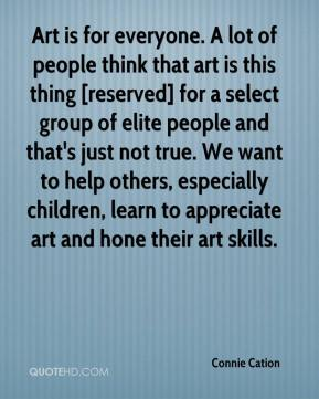 Connie Cation - Art is for everyone. A lot of people think that art is this thing [reserved] for a select group of elite people and that's just not true. We want to help others, especially children, learn to appreciate art and hone their art skills.