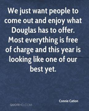 Connie Cation - We just want people to come out and enjoy what Douglas has to offer. Most everything is free of charge and this year is looking like one of our best yet.