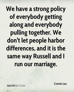 Connie Lau - We have a strong policy of everybody getting along and everybody pulling together. We don't let people harbor differences, and it is the same way Russell and I run our marriage.
