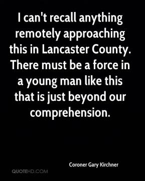 Coroner Gary Kirchner - I can't recall anything remotely approaching this in Lancaster County. There must be a force in a young man like this that is just beyond our comprehension.