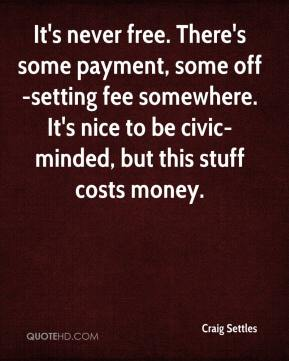 Craig Settles - It's never free. There's some payment, some off-setting fee somewhere. It's nice to be civic-minded, but this stuff costs money.